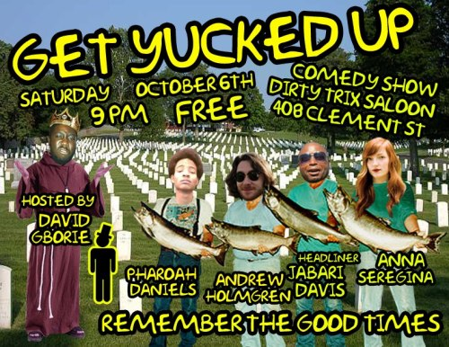 10/6. Get Yucked Up w/ Jabari Davis @ Dirty Trix Saloon. 408 Clement St. SF. Free. 9PM. Featuring Pharoah Daniels, Anna Seregina and Andrew Holmgren. Hosted by David Gborie.
