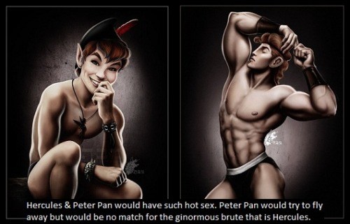 """Hercules & Peter Pan would have such hot sex. Peter Pan would try to fly away but would be no match for the ginormous brute that is Hercules."""