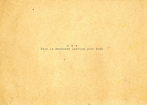 Pain is weakness leaving your body.