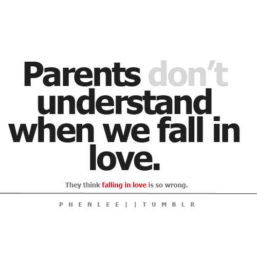Parents don't understand when we fall in love. They think falling in love is so wrong.