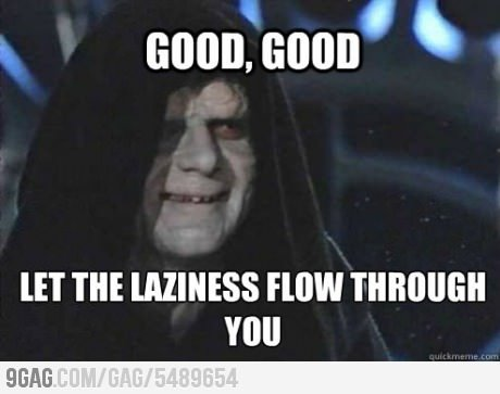 9gag:  Watching my hardworking roommate getting lazier and lazier.