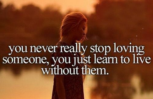 You never really stop loving someone, you just learn to live without them.