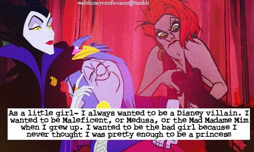 "waltdisneyconfessions:  ""As a little girl- I always wanted to be a Disney villain. I wanted to be Maleficent, or Medusa, or the Mad Madame Mim when I grew up. I wanted to be the bad girl because I never thought I was pretty enough to be a princess"""