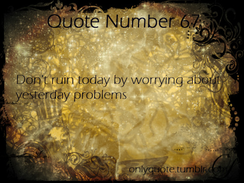 Quote Number 67  Don't ruin today by worrying about yesterday problems