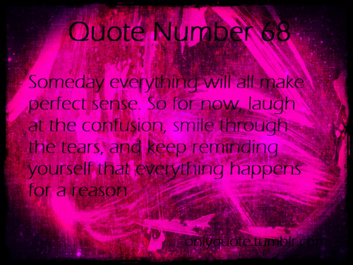 Quote Number 68  Someday everything will all make perfect sense. So for now, laugh at the confusion, smile through the tears and keep reminding yourself that everything happens for a reason