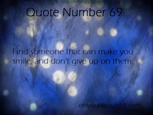 Quote Number 69  Find someone that can make you smile, and don't give up on them