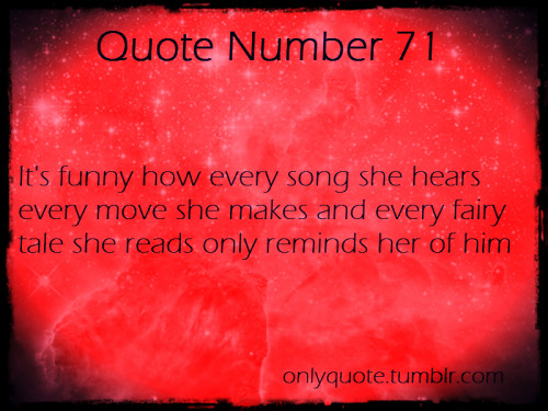 Quote Number 71  It's funny how every song she hears every move she watches and every  fairy tale she reads only reminds her of him