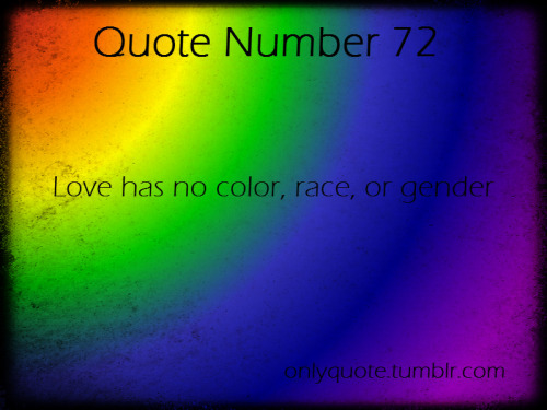 Quote Number 72  Love has no color, race, or gender