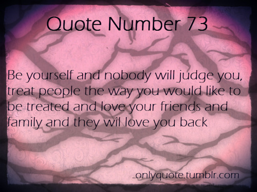 Quote Number 73 Be yourself and nobody will judge you, treat people the way you would like to be treated and love your friends and family and they will love you back
