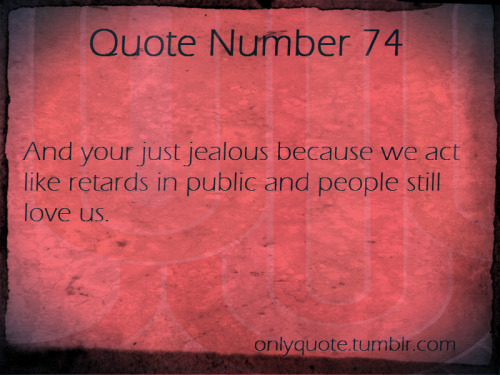 Quote Number 74  And your just jealous because we act like retards in public and people still love us