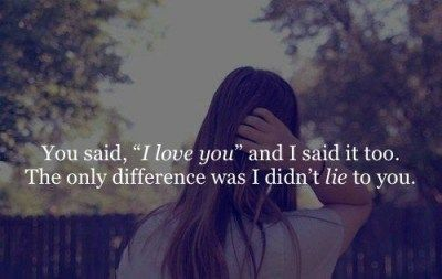 "You said ""I love you"" and I said it too. The only difference was I didn't lie to you."