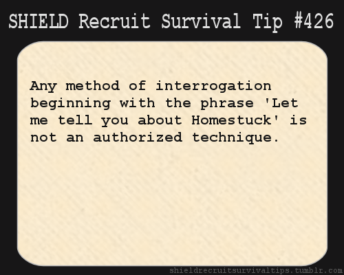 shieldrecruitsurvivaltips:  S.H.I.E.L.D. Recruit Survival Tip #426:Any method of interrogation beginning with the phrase 'Let me tell you about Homestuck' is not an authorized technique.[Submitted anonymously]