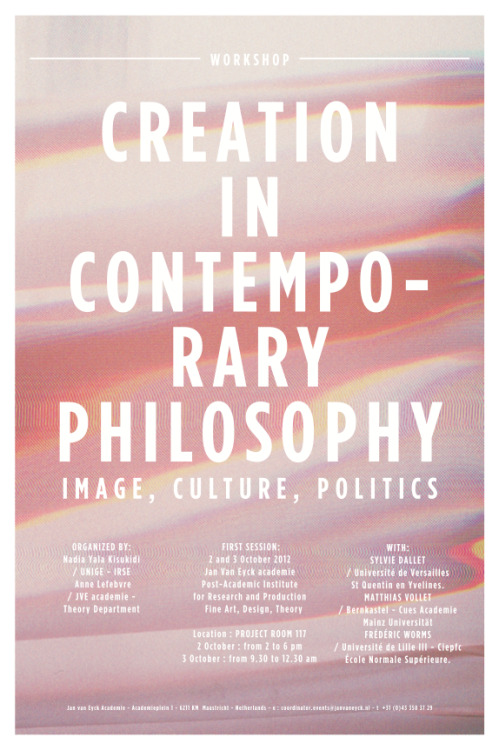 - Geannuleerd -Creation in Contemporary Philosophy. Image, Culture, PoliticsOp dinsdag 2 en woensdag 3 oktober 2012 organiseren Anne Lefebvre (onderzoeker Theorie) en Nadia Yala Kisukidi de workshop Creation in Contemporary Philosophy. Image, Culture, Politics. Met bijdragen van Anne Lefebvre, Matthias Vollet en Nadia Yala Kisukidi op dinsdag van 14:15 tot 17:30, en van Frédéric Worms en Sylvie Dallet op woensdag van 9:30 tot 11:30. De workshop wordt woensdag na de lunch afgesloten met een rondetafelgesprek met alle gasten. - Cancelled -Creation in Contemporary Philosophy. Image, Culture, PoliticsOn Tuesday 2 and Wednesday 3 October 2012 Anne Lefebvre (researcher Theory) and Nadia Yala Kisukidi are organising the workshop Creation in Contemporary Philosophy. Image, Culture, Politics. With contributions by Anne Lefebvre, Matthias Vollet and Nadia Yala Kisukidi on Tuesday from 14:15 until 17:30, and by Frédéric Worms and Sylvie Dallet on Wednesday from 9:30 until 11:30. The workshop is closed by a Round Table with all the guest on Wednesday after lunch.