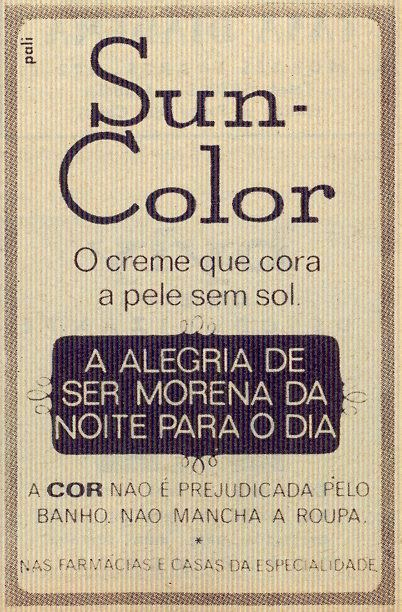 "Crónica Feminina, Nº 869, Julho 19 1973  Via T do blog Dias que Voam.  ""Sun-Color  The cream that tans your skin without sunlight.  The joy of being tanned overnight  The colour is not affected by bathing. Won't stain clothes.  In pharmacies in speciality houses"""