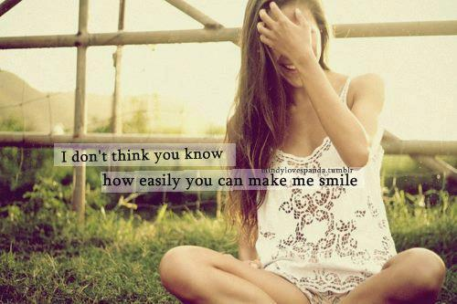 I don't think you know how easily you can make me smile.