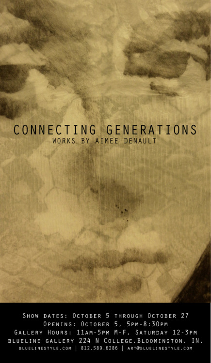 CONNECTING GENERATIONS works by Aimee Denault Show dates: October 5 through October 27 Opening: October 5, 5pm-8:30pm Hours: 11am-5pm Monday through Friday, Saturday 12-3pm blueline gallery 224 N College,Bloomington, IN.