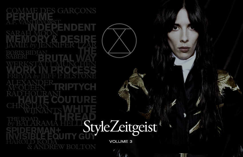 Stylzeitgeist Magazine Vol. 3 1.    COMME DES GARCONS – PERFUME  In this article on CdG PARFUM, with interviews of Rei Kawakubo, Adrian Joffe, and the creative director Christian Astuguevieille, we examine the history and impact of the perfumery business of Comme des Garcons.  2.    A.F.VANDEVORST – INDEPENDENT  An interview-based profile of An Vandevorst and Filip Arickx, the duo behind one of the few remaining iconic independent brands.  3.    SARAH MOON – MEMORY AND DESIRE  An interview-based profile of one of the most esteemed and fascinating photographers of the 20th Century.  4.    JAMIE  A women's editorial with Jamie Bochert. Shot in an abandoned church in Bushwick, Brooklyn by Jennifer Tzar. Styling, Christine de Lassus.  5.    BORIS BIDJAN SABERI – THE BRUTAL WAY  An interview-based profile of the German-Iranian designer working in Barcelona.  6.    WERKSTATT MUNCHEN – WORK IN PROCESS  Another in the series of photo essays where we highlight artisanal manufacturing practices, this one of the niche German jeweler who produces jewelry under his own name and for Ann Demeulemeester.  7.    FREYJA  A women's editorial with Christina Kruse, based on the Norse goddess of love and war. Shot by Jeff Elstone. Styling, James Rosenthal.  8.    ALEXANDER MCQUEEN – TRIPTYCH  An article reviewing three new books on Alexander McQueen due this fall.  9.    RAD HOURANI – HAUTE COUTURE  A photo essay shot by the designer Rad Hourani during the making of his first, and the first ever, unisex haute couture collection.  10. CHRISTIAN WIJNANTS – WHITE THREAD  An interview-based profile of the Belgian designer, the winner of the Woolmark prize.  11. THE ROAD  Men's editorial shot by Baralama Heller. Styling, Daniel Franco.  12. HAROLD KODA AND ANDREW BOLTON – SPIDER MAN AND THE INVISIBLE EQUITY GUY  An interview with the co-curators of the Costume Institute at the Metropolitan Museum of Art in New York.