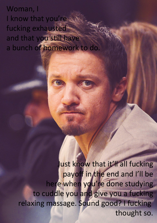 thisisjeremyfuckingrennertalking:  sergeant-sarcasm and Renner are reminding me to stop writing fics and do some real work.  Sigh.  This is completely accurate for my night… *le sigh*