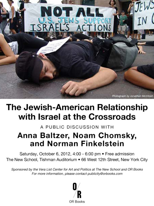 THIS SATURDAY: CHOMSKY, FINKELSTEIN & BALTZER The Jewish-American Relationship with Israel at a Crossroads Saturday, October 6, 2012, 4:00–6:00 p.m. The New School, Tishman Auditorium 66 West 12th Street Free Admission Anna Baltzer, Noam Chomsky and Norman Finkelstein, each a leading commentator on the Israel/Palestine conflict, together span three generations of struggle for a just peace in the Middle East. In this public forum, moderated by Adam Shatz, they discuss the possibility that increasing awareness of the conflict among the American Jewish community is creating a more critical stance towards Israel. Such a separation between traditional allies could give new impetus to resolving a conflict that has, for many years, seemed intractable.