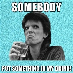 Somebody put alcohol in my drink Bowie! I think I'm drunk