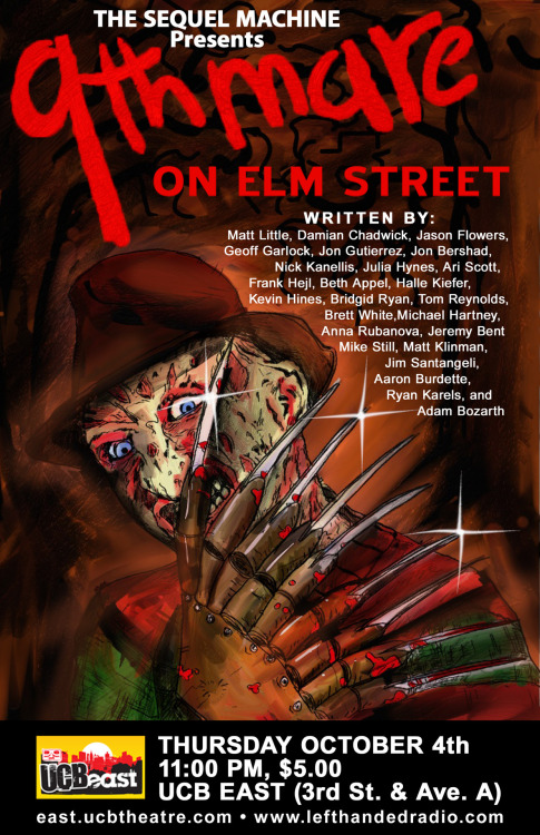 MAKE RESERVATIONS HERE! 9thmare on Elm Street far surpasses the craziness of Spider-Man 4 and Dark Knight 4 and looks to be our best script yet. This month, it's Freddy vs. Matt Little, Damian Chadwick, Jason Flowers, Geoff Garlock, Jon Gutierrez, Jon Bershad, Nick Kanellis, Julia Hynes, Ari Scott, Frank Hejl, Beth Appel, Halle Kiefer, Kevin Hines, Bridgid Ryan, Tom Reynolds, Brett White, Michael Hartney, Anna Rubanova, Jeremy Bent, Mike Still, Matt Klinman, Jim Santangeli, Aaron Burdette, Ryan Karels, and Adam Bozarth. Special guest appearance by Orson Welles (Frank Hejl)! Starring in this magnificent phantasmagoria will be Dan Chamberlain, Matt Little, Anna Rubanova, Brett White, Jeremy Bent, Kathy Salerno, Nicole Byer, and Laura Willcox. Thursday October 4th, 11:00 PM UCB East Theatre, 3rd Street & Avenue A Make reservations here! $5.00 or Free with Sketch Student ID