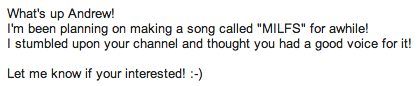 andrewismusic:  Also this. This is the entire email. I've never heard from you before, I don't know anything about you, and it sounds like you just discovered me today. So yes, I'd love to sing on your MILFS song.