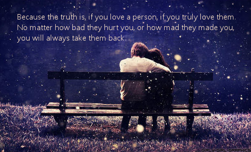 Because the truth is, if you love a person, if you truly love them. No matter how bad they hurt you, or how mad they made you, you will always take them back.