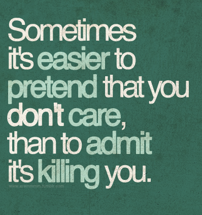 aremmmm:  Sometimes it's easier to pretend that you don't care, than to admit it's killing you.