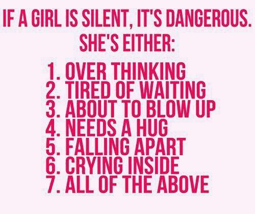 If a girl is silent, it's dangerous. She's either: 1. Over thinking. 2. Tired of waiting. 3. About to blow-up. 4. Needs a hug. 5. Falling apart. 6. Crying inside. 7. All of the above.