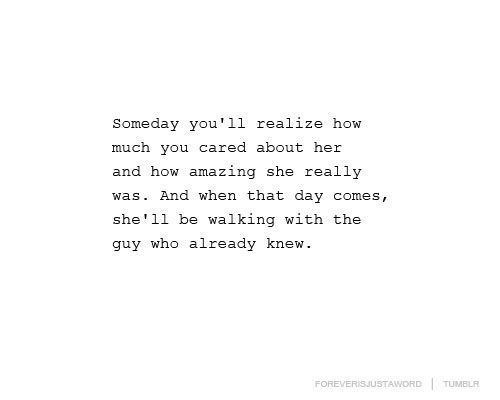 Someday you'll realize how much you cared about her and how amazing she really was. And when that day comes, she'll be walking with the guy who already knew.