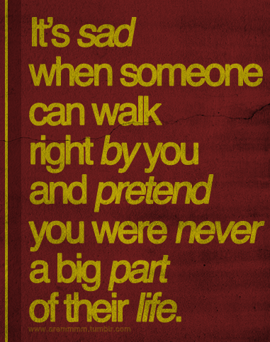 aremmmm:  It's sad when someone can walk right by you and pretend you were never a big part of their life.