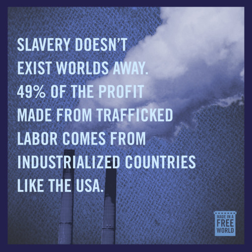 slaveryfootprint:  Slavery is real and it doesn't just exist worlds away. 49% of the profit made from trafficked labor comes from industrialized economies… like the US.