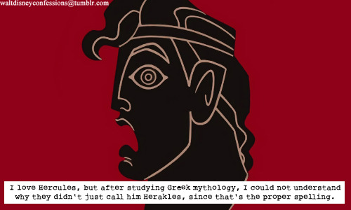 "waltdisneyconfessions:  ""I love Hercules, but after studying Greek mythology, I could not understand why they didn't just call him Herakles, since that's the proper spelling."""