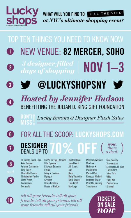"sarazucker: it's coming: lucky magazine is hosting its annual 3-day shopping extravaganza lucky shops. this year, with host jennifer hudson and over 45 participating brands, the event will take place at 82 mercer in soho and features discounts of up to 70% off current retail prices and a portion of the proceeds benefiting the julian d. king gift foundation.   interested in coming to lucky shops? sign up here and get 20% off all ticket types (except the ""vip charity shopping party"") with the promo code SARAZUCKER.  want more? enter to win 2 ""double deals 2-day passes"" worth $100: re-blog this post live your life check back on friday, 10/5, at 6pm to see if you won"