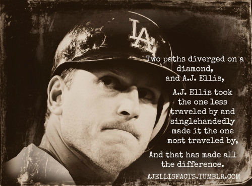 Two paths diverged on a diamond, and A.J. Ellis, A.J. Ellis took the one less traveled by and singlehandedly made it the one most traveled by, And that has made all the difference.