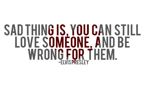 Sad thing is, you can still love someone, and be wrong for them.