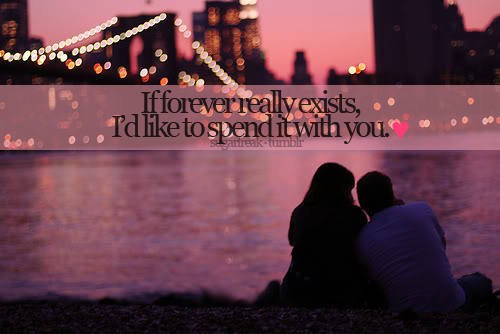 If forever really exists, I'd like to spend it with you.
