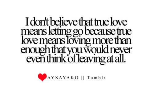 I don't believe that true love means letting go because true love means loving more than enough that you would never even think of leaving at all.