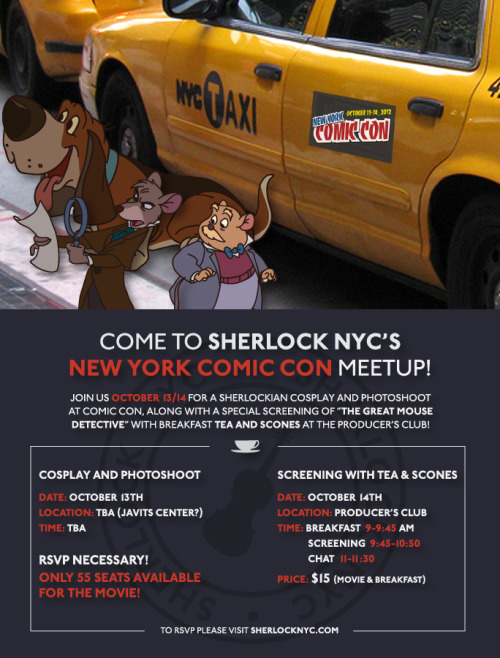 sherlocknyc:  New York Comic Con Meetup: Its that time of year again! The leaves are turning, the air is crisp, and there is the smell of geekdom in the air. Join SherlockNYC in some fun events planned for Comic Con weekend.  +++ Saturday, October 13th:Sherlock Cosplay Photoshoot and MeetupTime: TBD (Likely 5pm)Location: TBD (Likely South Concourse)Put on your best striped sweater and purple shirt and cosplay with SherlockNYC. All Sherlock cosplay welcome (from Canon to Granada to BBC to Elementary etc). Location and time are to be determined the week of Comic Con (due to programming) but at least one location will be inside the Javits Center where a badge is required. All those who RSVP will be emailed and kept informed of updates on location and time.Sunday, October 14th:Screening of The Great Mouse Detective  Location: The Producer's Club358 West 44th Street  New York, NY 10036 Time: 9am-11:30amQuickly Dawson! We have to stop Rattigan! On Sunday, SherlockNYC will be having a screening of The Great Mouse Detective at the Producer's Club, just a short walk away from the Javits Center. Cosplay is always welcome and encouraged!At 9am we will be offering a breakfast of tea and nibbles and then will screen the movie at 10am, allowing plenty of time for everyone to enjoy a full day at New York Comic Con.Price: $15- For breakfast and the movie           Payment can be made through Paypal to admin@sherlocknyc.com. In the message indicate that this is for the Great Mouse Detective Screening or just NYCC. If you can only pay via cash you must email us first at admin@sherlocknyc.com before you can RSVP. Seating is limited (only 50!) so buy your tickets soon! RSVP HERE +++ We look forward to seeing everyone at New York Comic Con! This is shaping up to be a very fun weekend! Questions or comments: admin@sherlocknyc.com +++ Poster credit to our designer Amanda