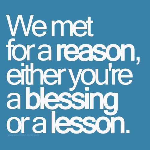 aremmmm:  We met for a reason, either you're a blessing or a lesson.