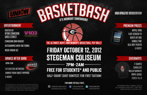 The UGA Athletic Association and University Union present BasketBASH, the ultimate pep rally for Georgia Basketball!Join us in Stegeman Coliseum on October 12 from 7pm-2am for live entertainment, premium prizes, giveaways, and Dawgs After Dark to debut the Georgia Men's and Women's Basketball teams. RSVP here! https://www.facebook.com/events/355790981174297 You really won't want to miss this one!