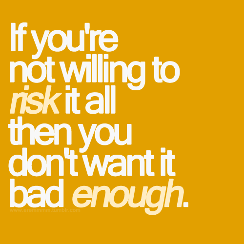 aremmmm:  If you're not willing to risk it all then you don't want it bad enough.  It takes courage for a person to invest his/her feelings to someone whom they think is worthy…
