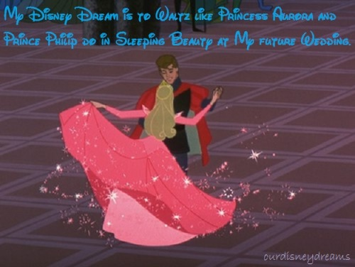 """My Disney Dream is to Waltz like Princess Aurora and Prince Philip do in Sleeping Beauty at My future Wedding."" Submitted by Anonymous"
