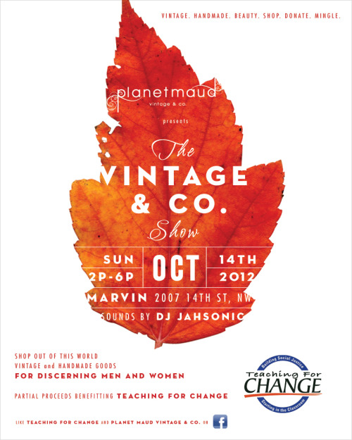 Planet Maud Vintage & Co. presents The Vintage & Co. Show  …to satisfy your shopping desire for unique goods.  going down at D.C. hotspot Marvin (2007 14th Street, NW) on  October 14, from 2 - 6pm Shop out-of-this-world vintage, pre-loved and handmade treasures          for men and women. featuring: local, underground creative talents and you Sounds by DJ Jahsonic  Your particpation will benefit Teaching for Change  Shop. | Mingle. | Give Back.  Questions? Email us at hello@planetmaud.com. Be a friend and tell a friend.