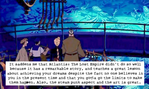 "waltdisneyconfessions:  ""It saddens me that Atlantis: The Lost Empire didn't do so well because it has a remarkable story and teaches a great lesson about achieving your dreams despite the fact no one believes in you in the present time and that you gotta go the limits to make them happen. Also, the steam punk aspect and the art is great as well."""