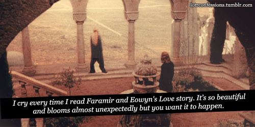 lotrconfessions:  I cry every time I read Faramir and Eowyn's Love story. Its so beautiful and blooms almost unexpectedly but you want to happen. I would have loved Tolkien or even Peter Jackson to spend more time with them but didn't happen.