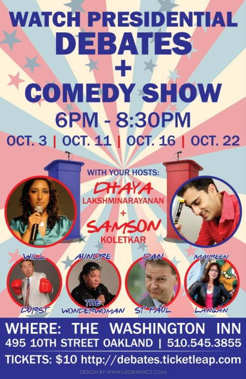 10/3,11,16,22. Presidential Debate/Comedy Show @ Washington Inn. Oakland. 6pm. $10. Featuring Dhaya Lakshminarayanan, Samson Koletkar, Maureen Langan, Marga Gomez, Dan St. Paul, Aundre The Wonderwoman, Will Durst and more. Information: Here. Tickets: Here.  This October Bay Area's best comedians come together on the 4 most important comedic events in the past 4 years - the 2012 Presidential and Vice-Presidential debates. Sit alongside the comics, watch the debates, then watch the comics standup and dish out hilarious commentary on candidates. Hosted by Dhaya Lakshminarayanan and Samson Koletkar