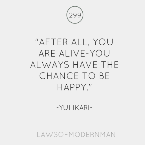 After all, you are alive-you always have the chance to be happy.
