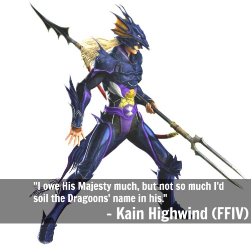 """I owe His Majesty much, but not so much I'd soil the Dragoons' name in his.""- Kain Highwind (Final Fantasy IV)"