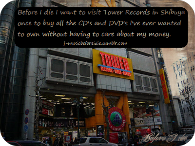 j-musicbeforeidie:  BEFORE I DIE I WANT TO VISIT TOWER RECORDS IN SHIBUYA ONCE TO BUY ALL THE CD'S AND DVD'S I'VE EVER WANTED TO OWN WITHOUT HAVING TO CARE ABOUT MY MONEY.